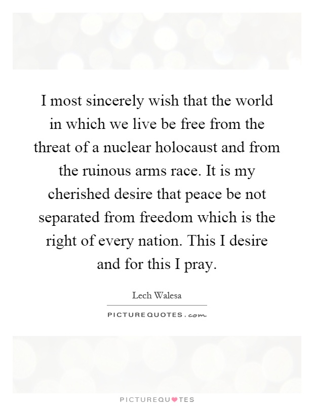 I most sincerely wish that the world in which we live be free from the threat of a nuclear holocaust and from the ruinous arms race. It is my cherished desire that peace be not separated from freedom which is the right of every nation. This I desire and for this I pray Picture Quote #1