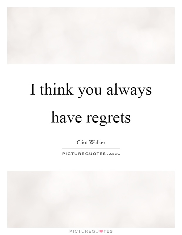 I think you always have regrets Picture Quote #1