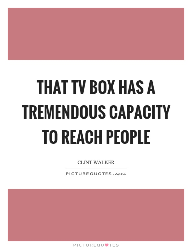 That tv box has a tremendous capacity to reach people Picture Quote #1