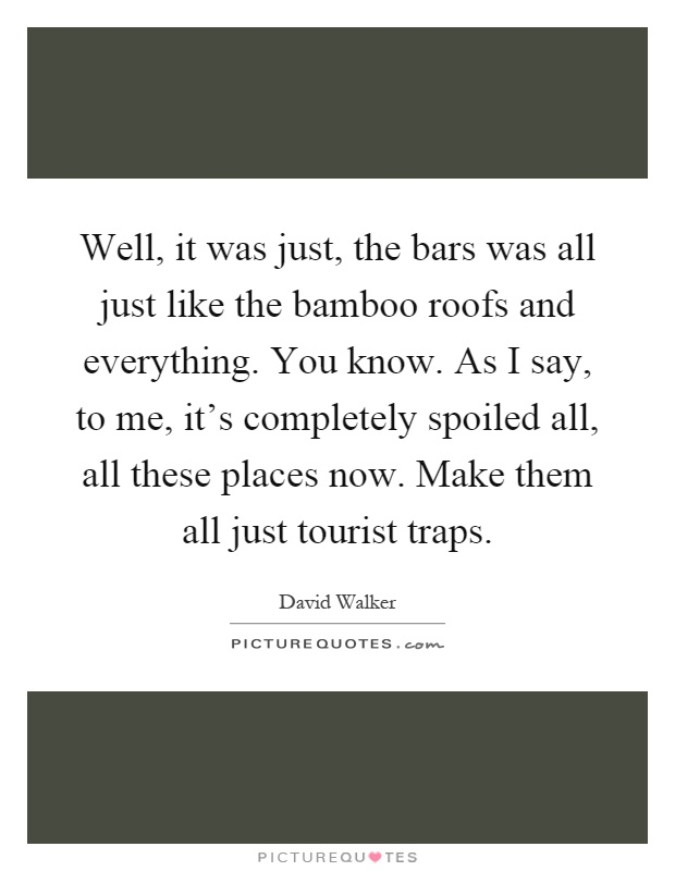 Well, it was just, the bars was all just like the bamboo roofs and everything. You know. As I say, to me, it's completely spoiled all, all these places now. Make them all just tourist traps Picture Quote #1