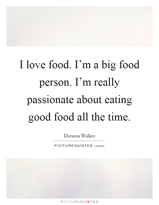 I love food. I'm a big food person. I'm really passionate about eating good food all the time Picture Quote #1