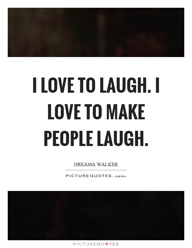 I Love To Laugh. I Love To Make People Laugh