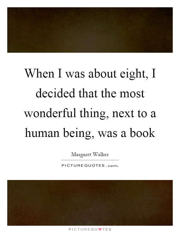When I was about eight, I decided that the most wonderful thing, next to a human being, was a book Picture Quote #1