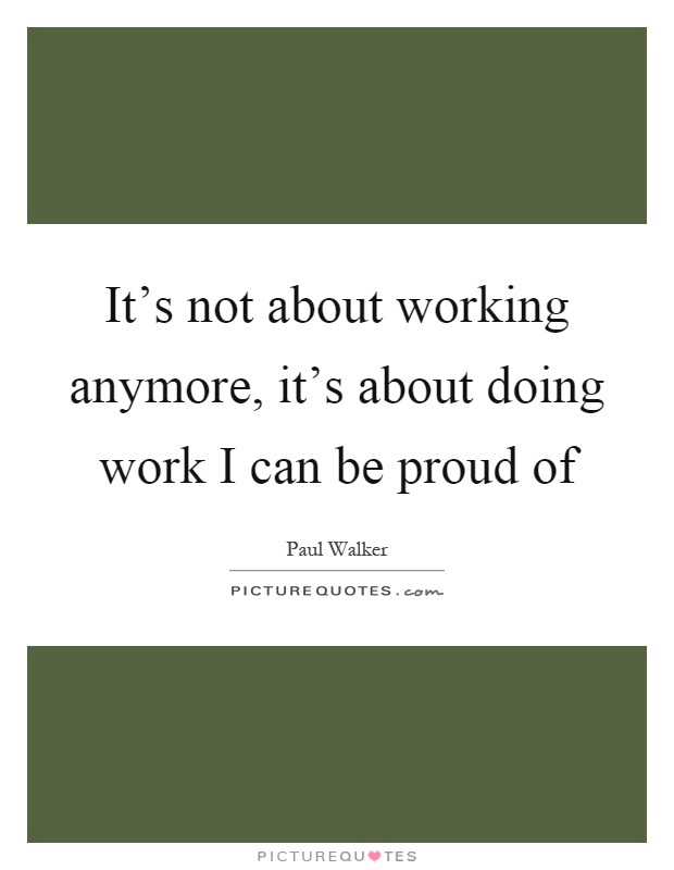 It's not about working anymore, it's about doing work I can be proud of Picture Quote #1