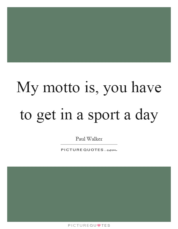 My motto is, you have to get in a sport a day Picture Quote #1