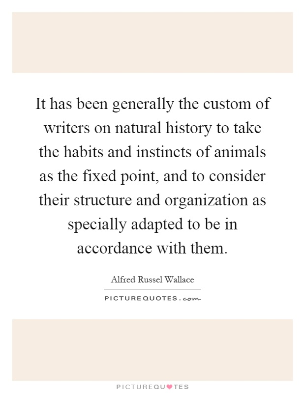 It has been generally the custom of writers on natural history to take the habits and instincts of animals as the fixed point, and to consider their structure and organization as specially adapted to be in accordance with them Picture Quote #1