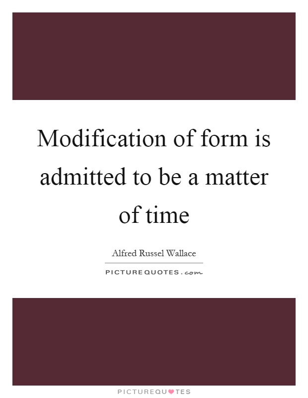 Modification of form is admitted to be a matter of time Picture Quote #1