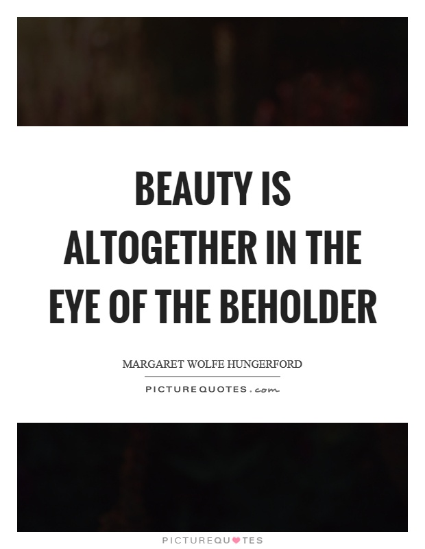 Beauty is altogether in the eye of the beholder Picture Quote #1