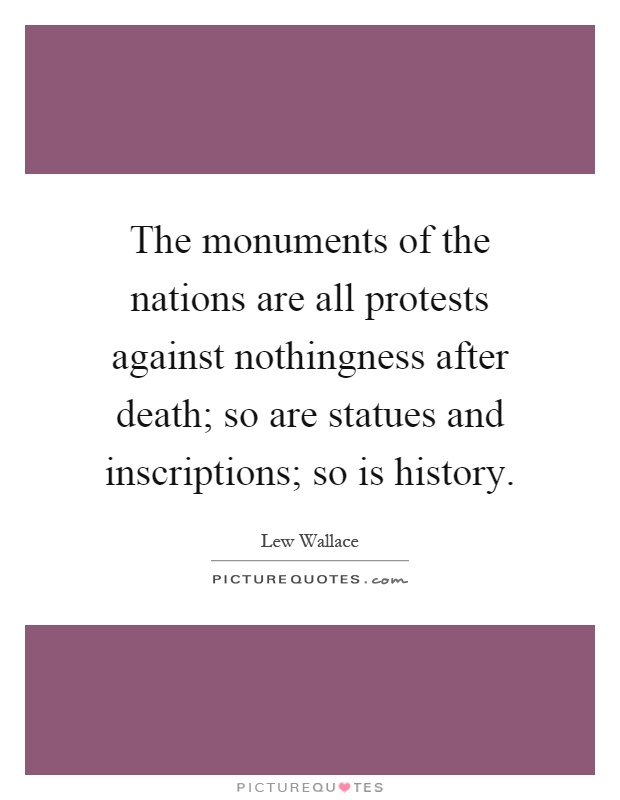 The monuments of the nations are all protests against nothingness after death; so are statues and inscriptions; so is history Picture Quote #1