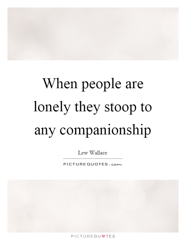 When people are lonely they stoop to any companionship Picture Quote #1