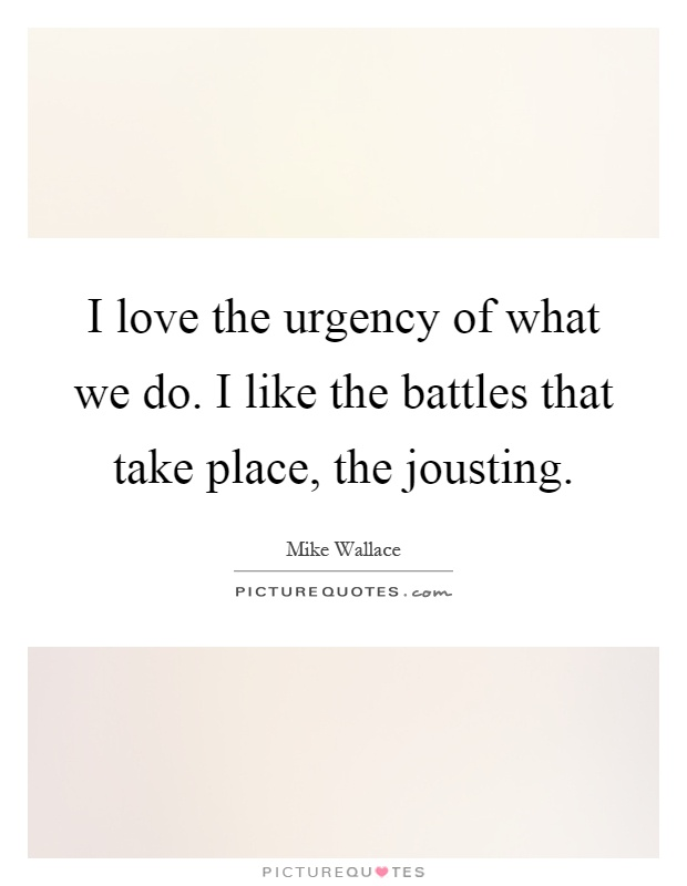 I love the urgency of what we do. I like the battles that take place, the jousting Picture Quote #1