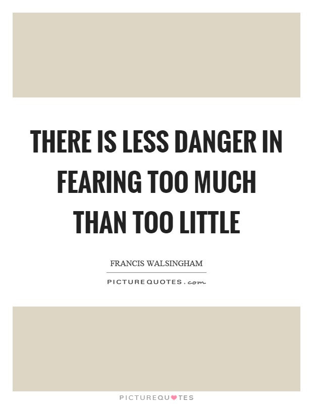 There is less danger in fearing too much than too little Picture Quote #1