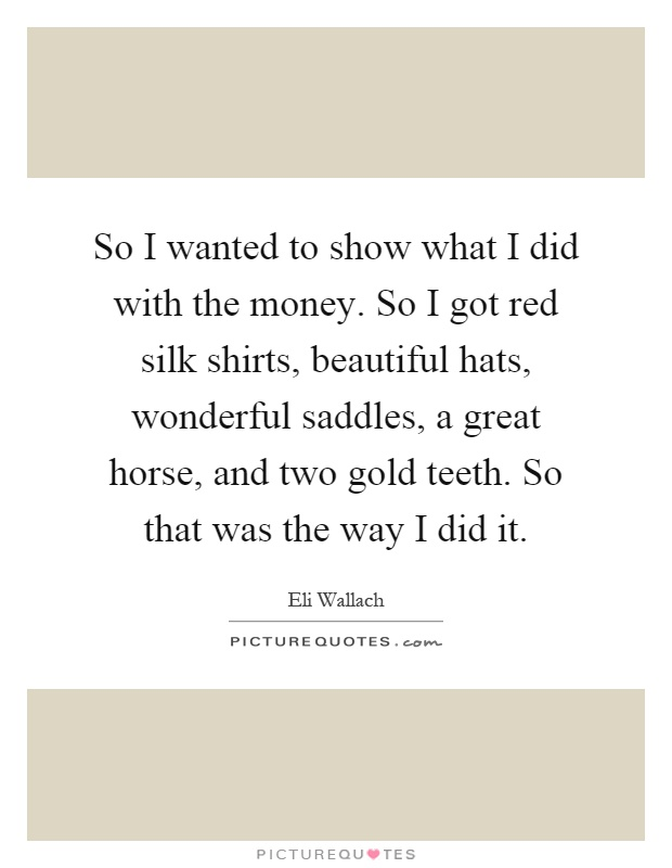 So I wanted to show what I did with the money. So I got red silk shirts, beautiful hats, wonderful saddles, a great horse, and two gold teeth. So that was the way I did it Picture Quote #1