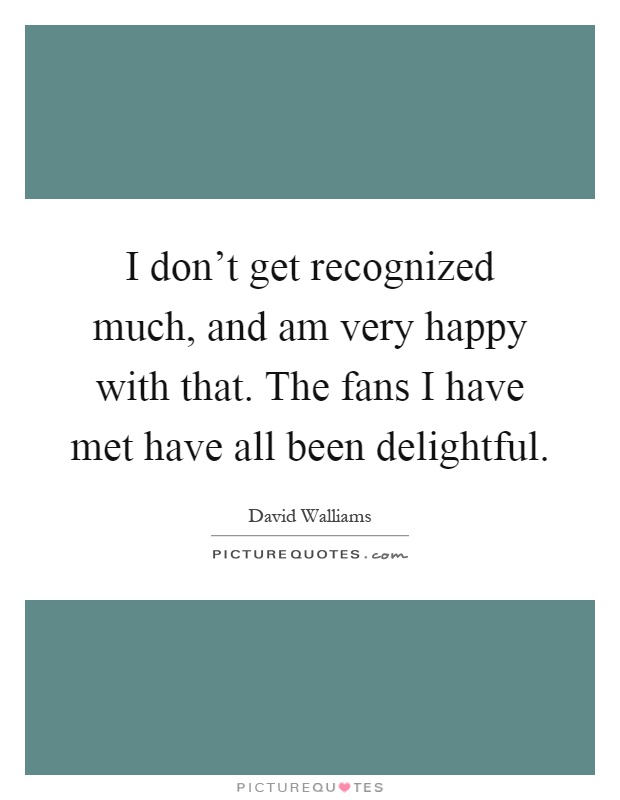 I don't get recognized much, and am very happy with that. The fans I have met have all been delightful Picture Quote #1