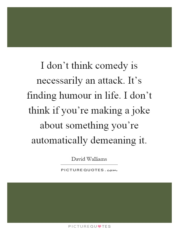 I don't think comedy is necessarily an attack. It's finding humour in life. I don't think if you're making a joke about something you're automatically demeaning it Picture Quote #1