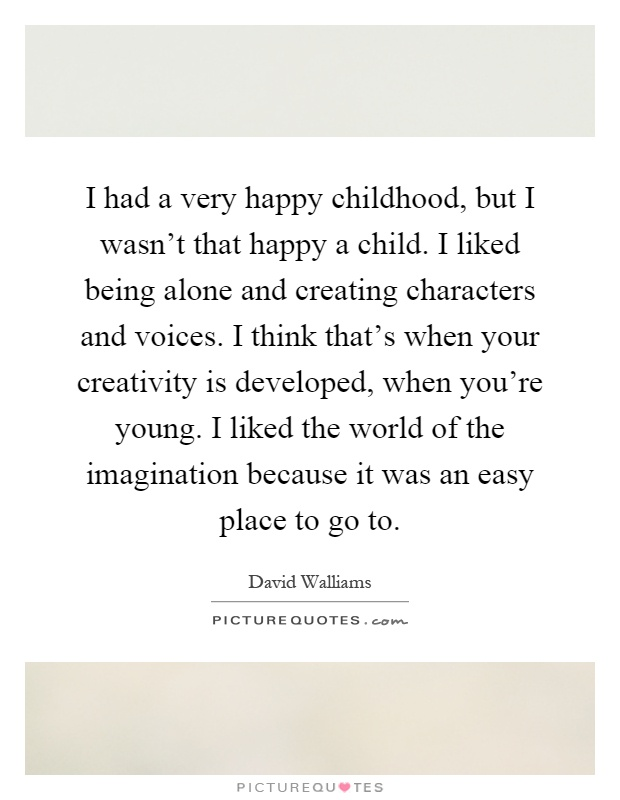 I had a very happy childhood, but I wasn't that happy a child. I liked being alone and creating characters and voices. I think that's when your creativity is developed, when you're young. I liked the world of the imagination because it was an easy place to go to Picture Quote #1