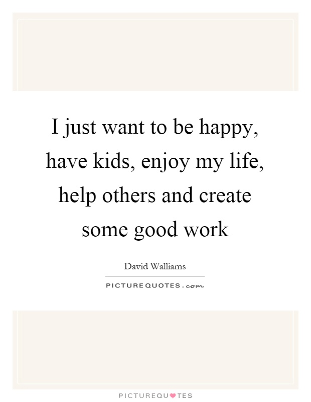 I just want to be happy, have kids, enjoy my life, help others and create some good work Picture Quote #1