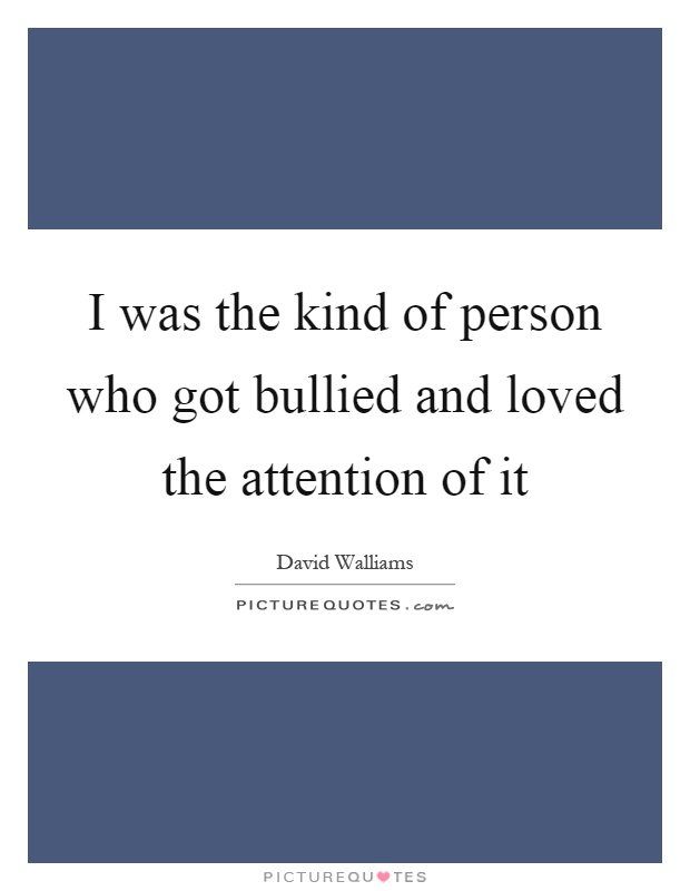 I was the kind of person who got bullied and loved the attention of it Picture Quote #1