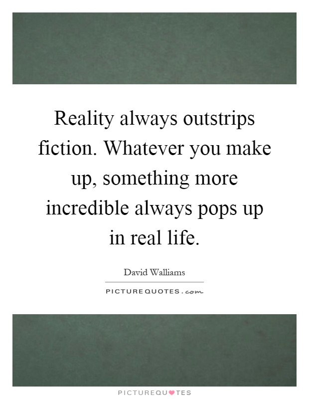 Reality always outstrips fiction. Whatever you make up, something more incredible always pops up in real life Picture Quote #1