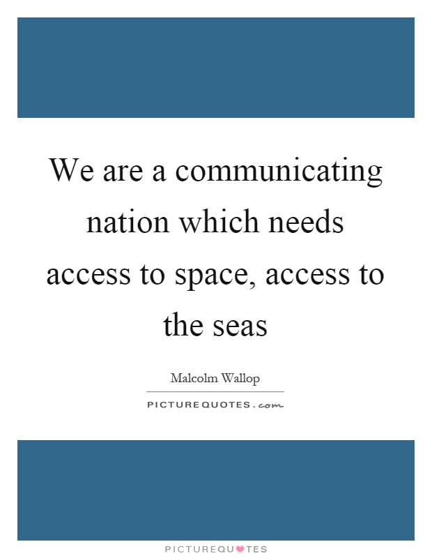 We are a communicating nation which needs access to space, access to the seas Picture Quote #1