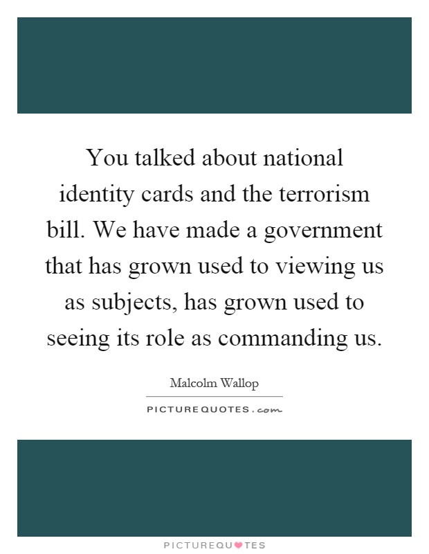 You talked about national identity cards and the terrorism bill. We have made a government that has grown used to viewing us as subjects, has grown used to seeing its role as commanding us Picture Quote #1