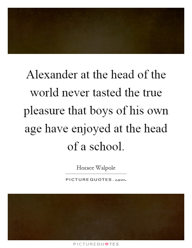 Alexander at the head of the world never tasted the true pleasure that boys of his own age have enjoyed at the head of a school Picture Quote #1