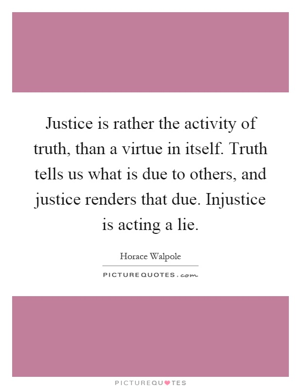 Justice is rather the activity of truth, than a virtue in itself. Truth tells us what is due to others, and justice renders that due. Injustice is acting a lie Picture Quote #1