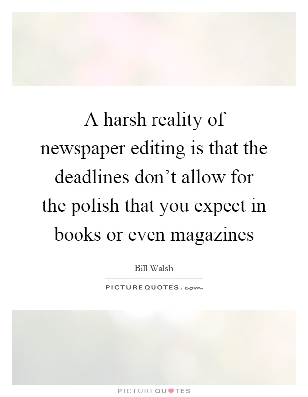 A harsh reality of newspaper editing is that the deadlines don't allow for the polish that you expect in books or even magazines Picture Quote #1