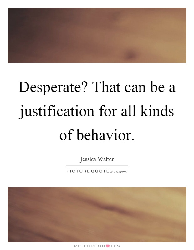 Desperate? That can be a justification for all kinds of behavior Picture Quote #1