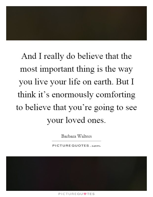 And I really do believe that the most important thing is the way you live your life on earth. But I think it's enormously comforting to believe that you're going to see your loved ones Picture Quote #1