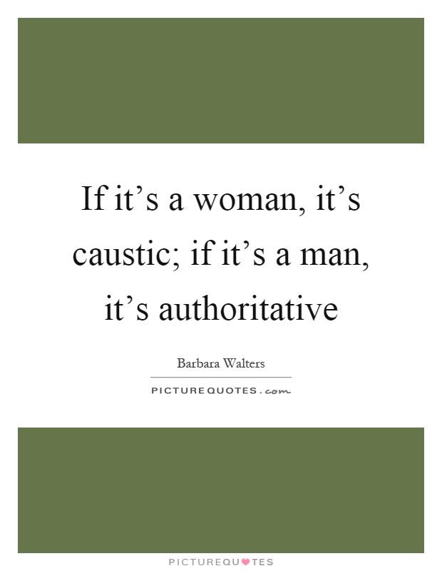 If it's a woman, it's caustic; if it's a man, it's authoritative Picture Quote #1