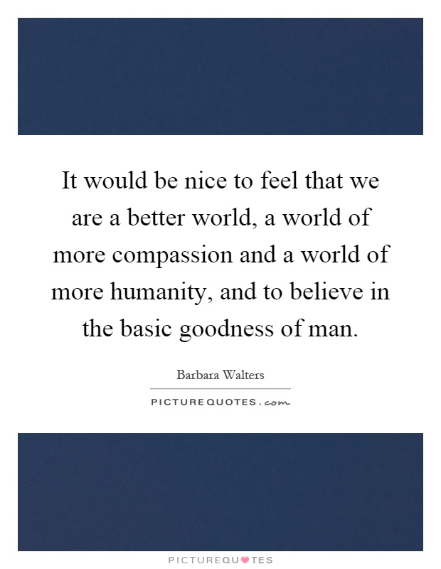 It would be nice to feel that we are a better world, a world of more compassion and a world of more humanity, and to believe in the basic goodness of man Picture Quote #1
