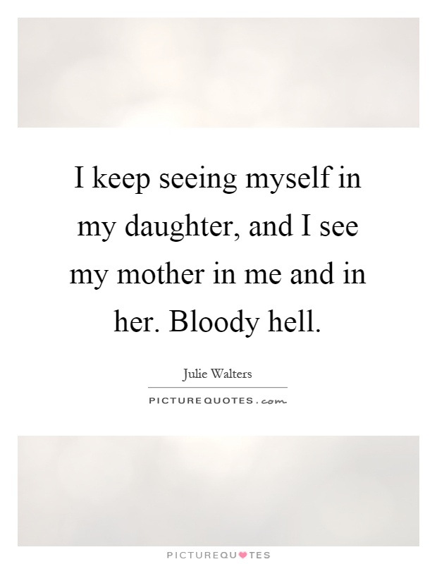 I keep seeing myself in my daughter, and I see my mother in me and in her. Bloody hell Picture Quote #1