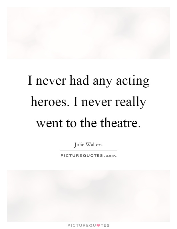 I never had any acting heroes. I never really went to the theatre Picture Quote #1