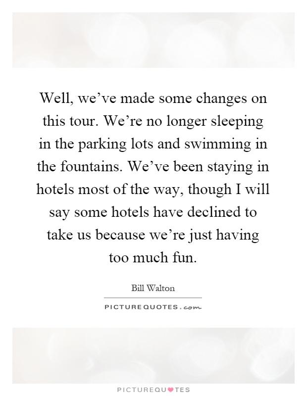 Well, we've made some changes on this tour. We're no longer sleeping in the parking lots and swimming in the fountains. We've been staying in hotels most of the way, though I will say some hotels have declined to take us because we're just having too much fun Picture Quote #1