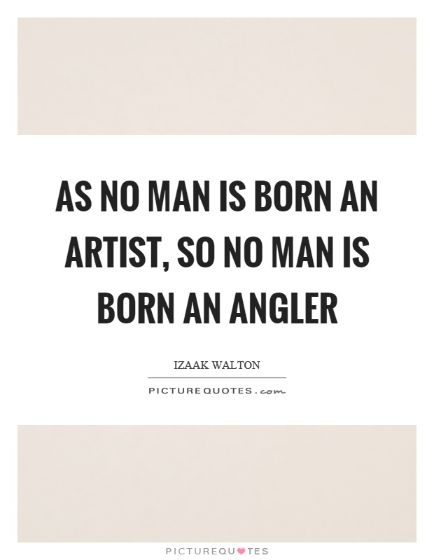 As no man is born an artist, so no man is born an angler Picture Quote #1