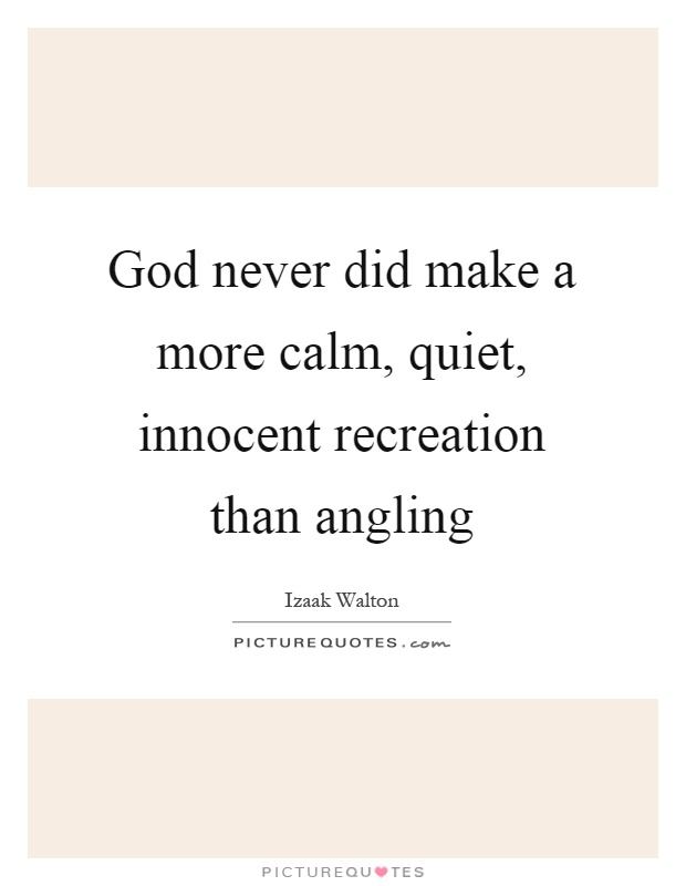 God never did make a more calm, quiet, innocent recreation than angling Picture Quote #1