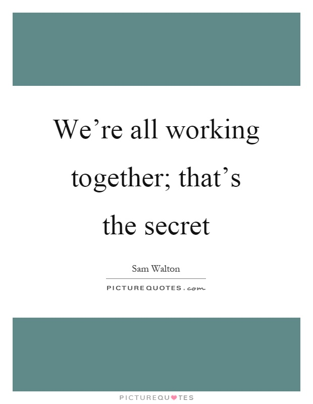 We're all working together; that's the secret Picture Quote #1