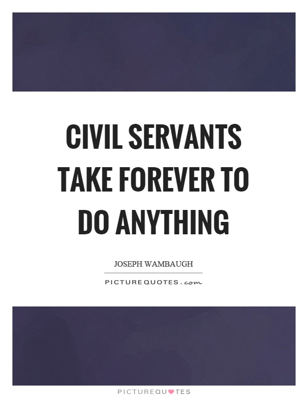 Civil servants take forever to do anything Picture Quote #1