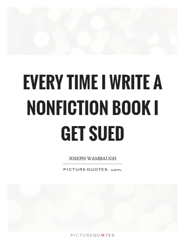Every time I write a nonfiction book I get sued Picture Quote #1
