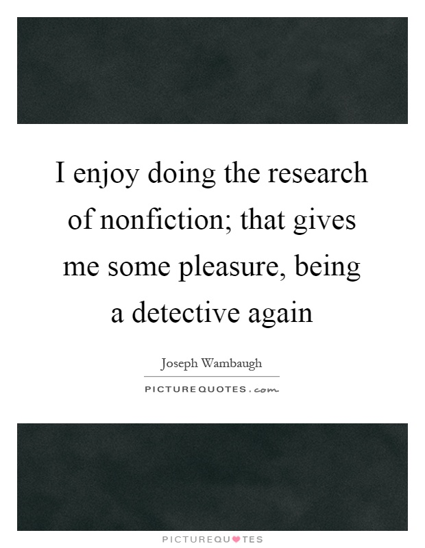 I enjoy doing the research of nonfiction; that gives me some pleasure, being a detective again Picture Quote #1