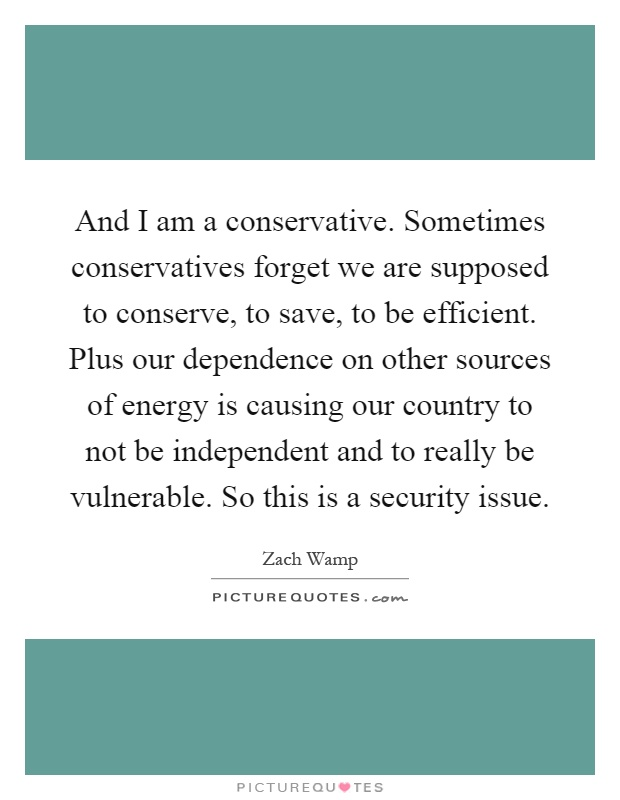 And I am a conservative. Sometimes conservatives forget we are supposed to conserve, to save, to be efficient. Plus our dependence on other sources of energy is causing our country to not be independent and to really be vulnerable. So this is a security issue Picture Quote #1