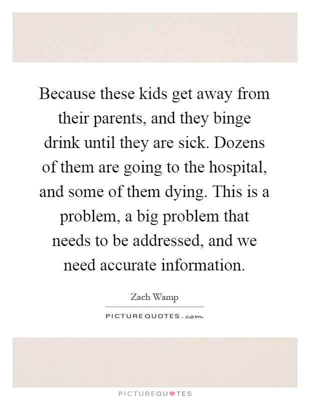 Because these kids get away from their parents, and they binge drink until they are sick. Dozens of them are going to the hospital, and some of them dying. This is a problem, a big problem that needs to be addressed, and we need accurate information Picture Quote #1