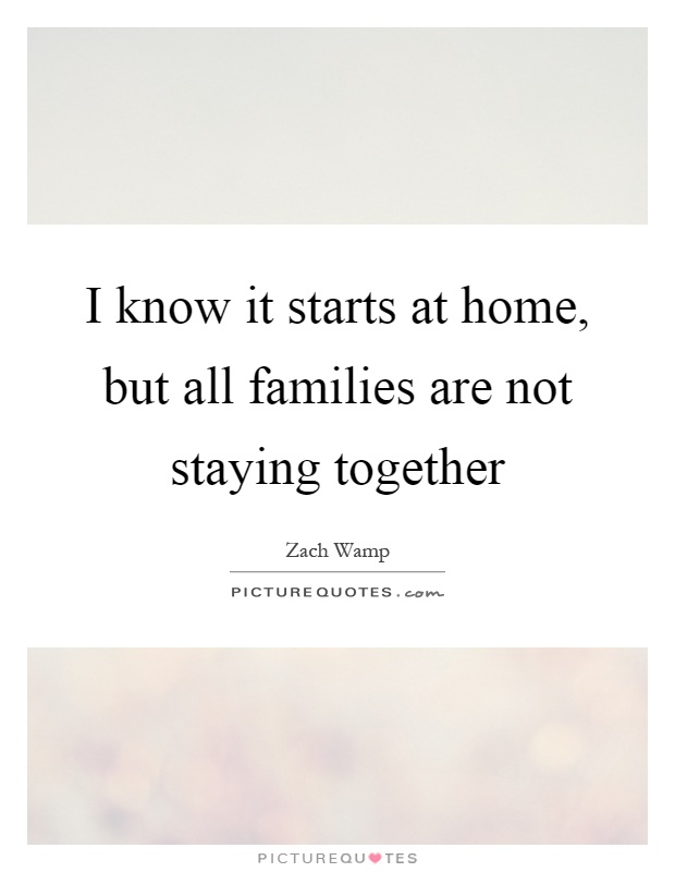 I know it starts at home, but all families are not staying together Picture Quote #1