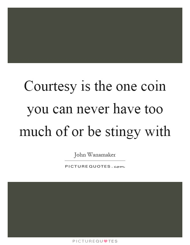 Courtesy is the one coin you can never have too much of or be stingy with Picture Quote #1