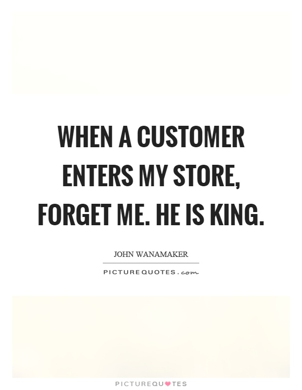When a customer enters my store, forget me. He is king Picture Quote #1