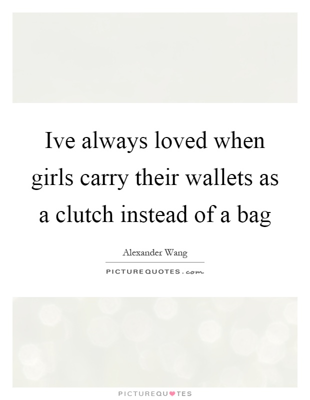 Ive always loved when girls carry their wallets as a clutch instead of a bag Picture Quote #1