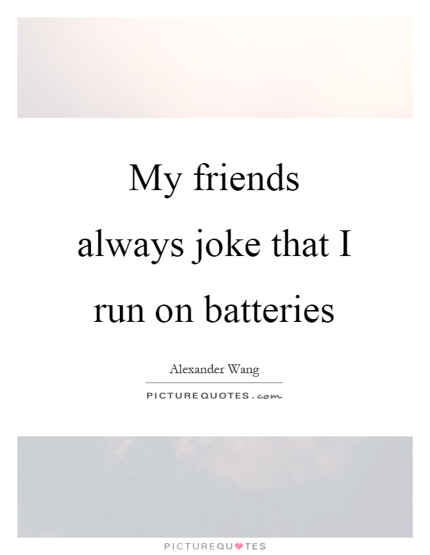 My friends always joke that I run on batteries Picture Quote #1