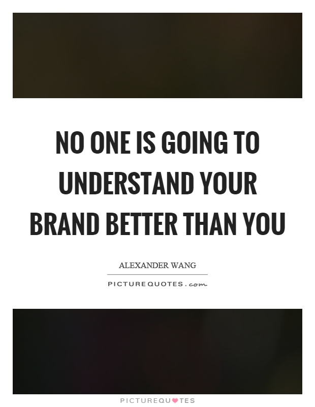 No one is going to understand your brand better than you Picture Quote #1