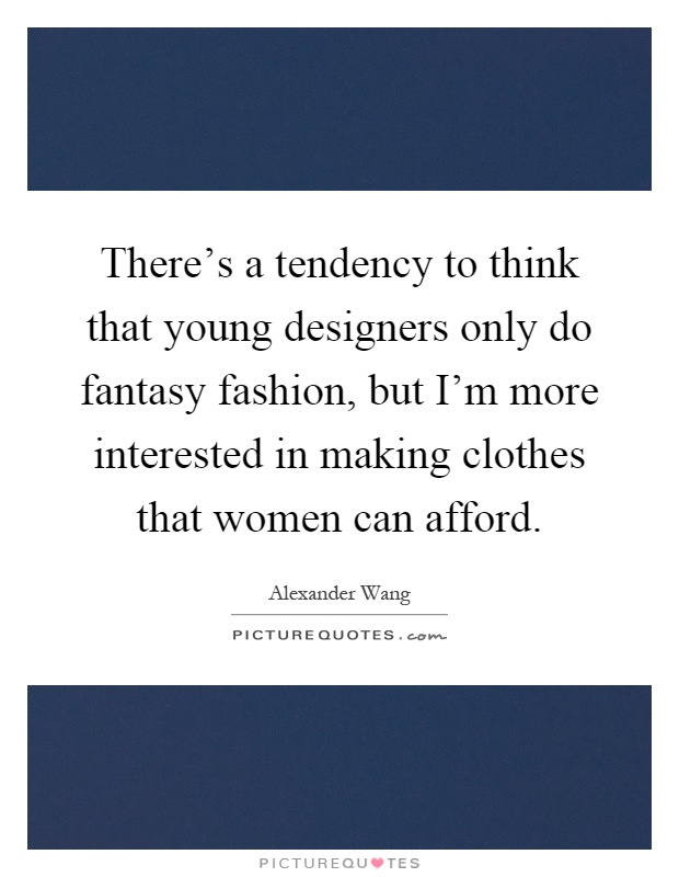 There's a tendency to think that young designers only do fantasy fashion, but I'm more interested in making clothes that women can afford Picture Quote #1